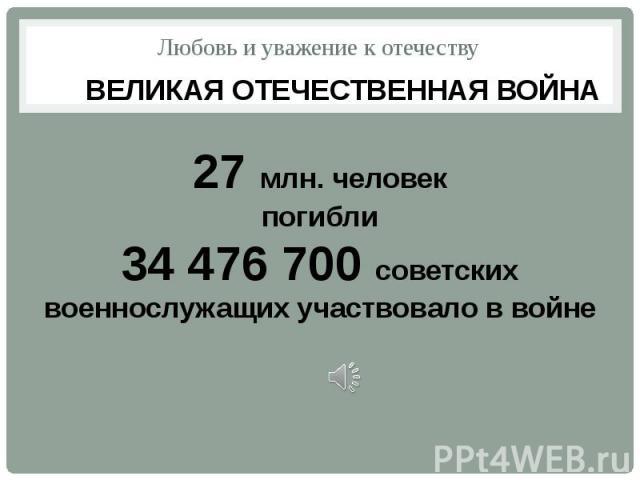 Любовь и уважение к отечеству ВЕЛИКАЯ ОТЕЧЕСТВЕННАЯ ВОЙНА27 млн. человекпогибли34 476 700 советских военнослужащих участвовало в войне
