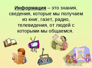 Информация – это знания, сведения, которые мы получаем из книг, газет, радио, те