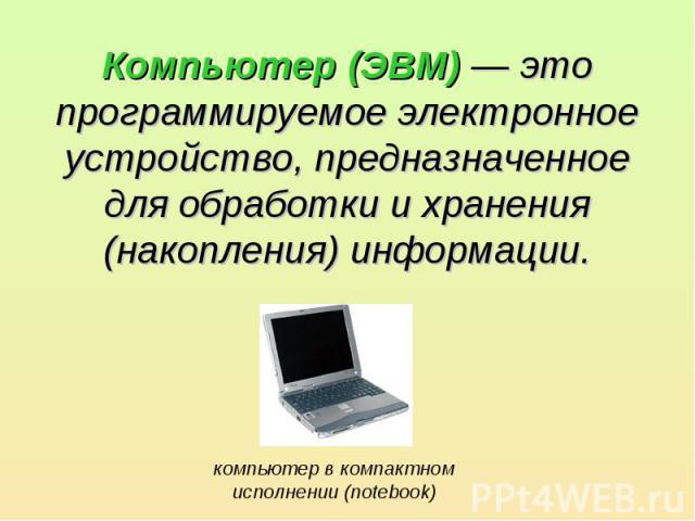Компьютер (ЭВМ) — это программируемое электронное устройство, предназначенное для обработки и хранения (накопления) информации.