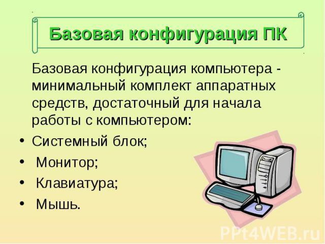 Базовая конфигурация компьютера - минимальный комплект аппаратных средств, достаточный для начала работы с компьютером: Базовая конфигурация компьютера - минимальный комплект аппаратных средств, достаточный для начала работы с компьютером:Системный …