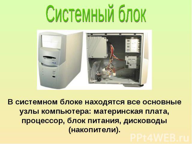 В системном блоке находятся все основные узлы компьютера: материнская плата, процессор, блок питания, дисководы (накопители).