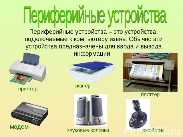 Периферийные устройства – это устройства, подключаемые к компьютеру извне. Обычно эти устройства предназначены для ввода и вывода информации.