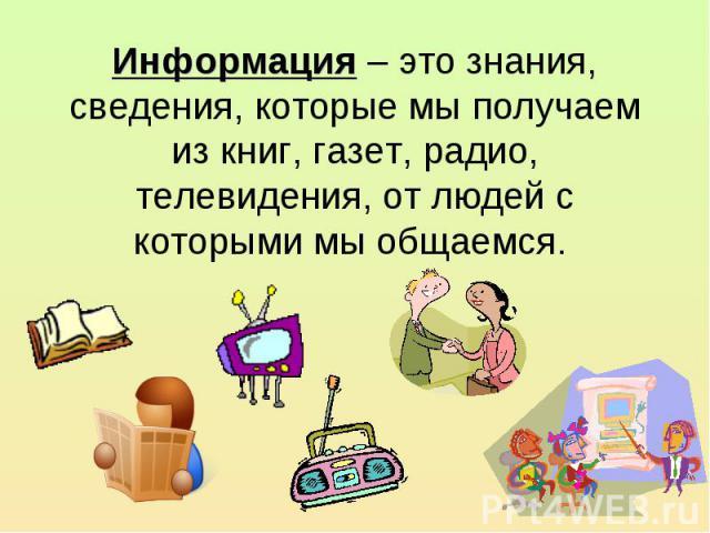 Информация – это знания, сведения, которые мы получаем из книг, газет, радио, телевидения, от людей с которыми мы общаемся.