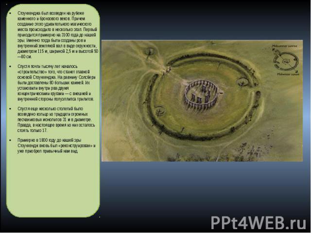 Стоунхенджа был возведен на рубеже каменного и бронзового веков. Причем создание этого удивительного магического места происходило в несколько этап. Первый приходится примерно на 3100 года до нашей эры. Именно тогда были созданы ров и внутренний зем…