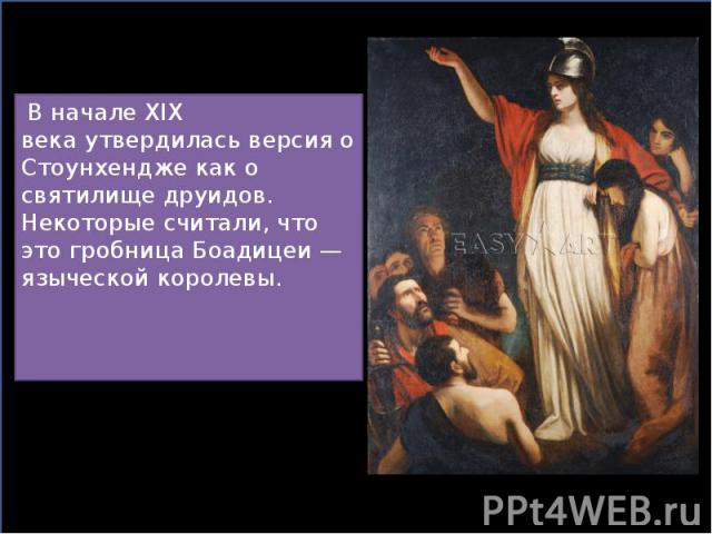 В началеXIX векаутвердилась версия о Стоунхендже как о святилищедруидов. Некоторые считали, что это гробницаБоадицеи— языческой королевы. В началеXIX векаутвердилась версия о Стоунхендже как о св…