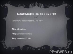 Благодарю за просмотр! Материалы предоставлены сайтами http://1chudo.ru http://a