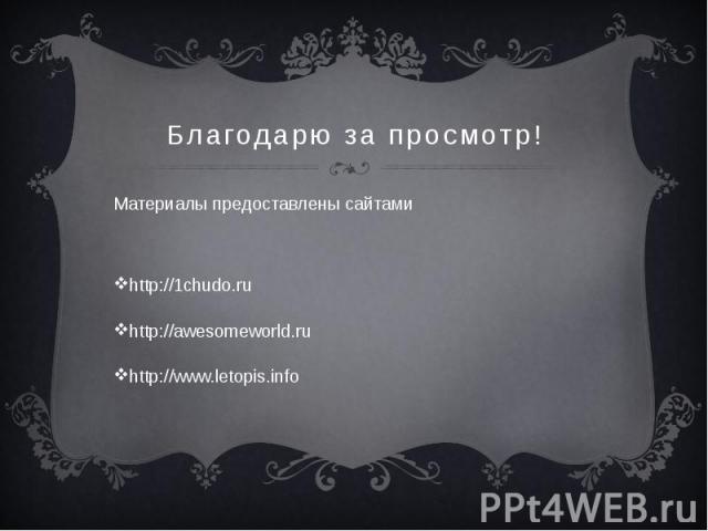 Благодарю за просмотр! Материалы предоставлены сайтами http://1chudo.ru http://awesomeworld.ru http://www.letopis.info