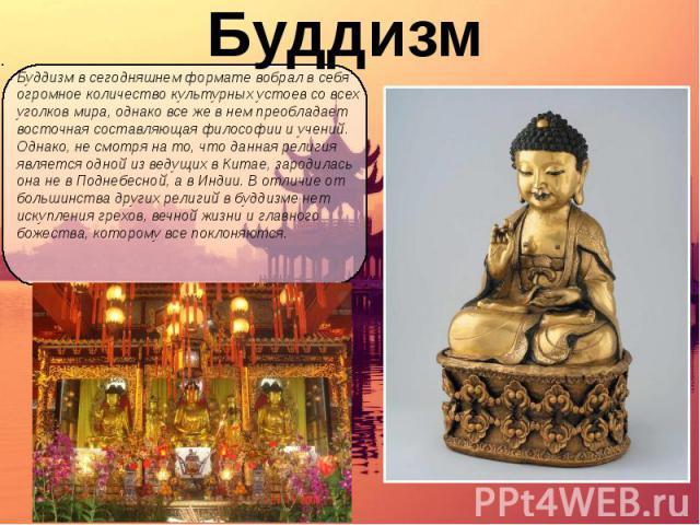 Буддизм Буддизм в сегодняшнем формате вобрал в себя огромное количество культурных устоев со всех уголков мира, однако все же в нем преобладает восточная составляющая философии и учений. Однако, не смотря на то, что данная религия является одной из …