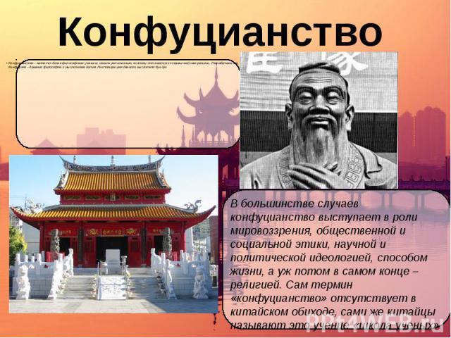 Конфуцианство Конфуцианство – является более философским учением, нежели религиозным, поэтому отличается от привычной нам религии. Разработано оно Конфуцием – древним философом и мыслителем Китая. Настоящее имя данного мыслителя Кун Цю.