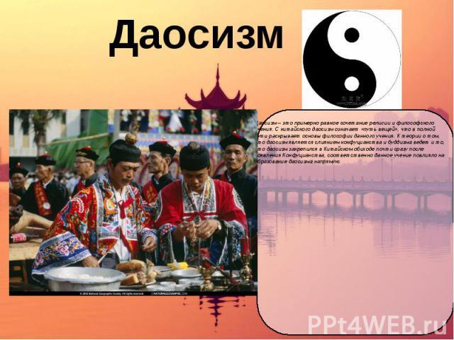 Даосизм Даосизм – это примерно равное сочетание религии и философского учения. С китайского даосизм означает «путь вещей», что в полной сути раскрывает основы философии данного учения. К теории о том, что даосизм является слиянием конфуцианства и бу…