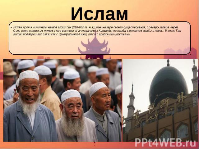 Ислам Ислам проник в Китай в начале эпохи Тан (618-907 гг. н.э.), т.е. на заре своего существования, с северо-запада, через Синь-цзян, и морским путем с юго-востока. Мусульманами в Китае были тогда в основном арабы и персы. В эпоху Тан Китай по…