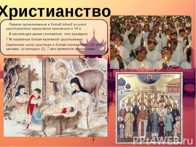 Христианство Первое проникновение в Китай одной из школ христианского вероучения произошло в VII в. В настоящее время считается, что примерно 7 % населения Китая являются христианами. Оценочное число христиан в Китае составляет 130 млн человек, из к…