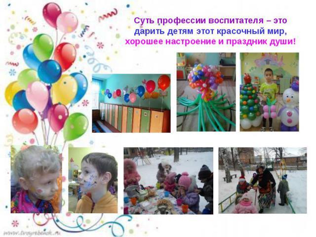 Суть профессии воспитателя – это дарить детям этот красочный мир, хорошее настроение и праздник души!