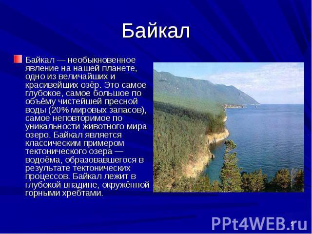 Байкал — необыкновенное явление на нашей планете, одно из величайших и красивейших озёр. Это самое глубокое, самое большое по объёму чистейшей пресной воды (20% мировых запасов), самое неповторимое по уникальности животного мира озеро. Байкал являет…