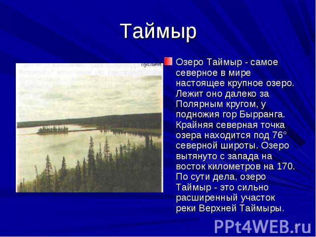 Озеро Таймыр - самое северное в мире настоящее крупное озеро. Лежит оно далеко за Полярным кругом, у подножия гор Бырранга. Крайняя северная точка озера находится под 76° северной широты. Озеро вытянуто с запада на восток километров на 170. По сути …