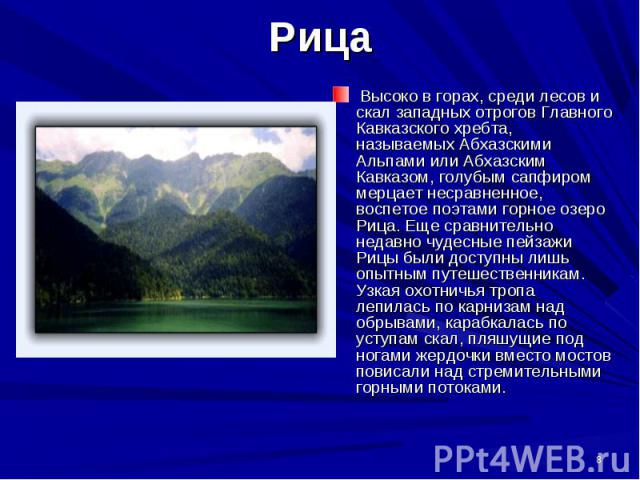 Высоко в горах, среди лесов и скал западных отрогов Главного Кавказского хребта, называемых Абхазскими Альпами или Абхазским Кавказом, голубым сапфиром мерцает несравненное, воспетое поэтами горное озеро Рица. Еще сравнительно недавно чудесные пейза…