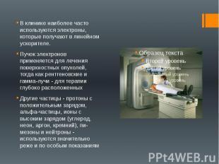 В клинике наиболее часто используются электроны, которые получают в линейном уск