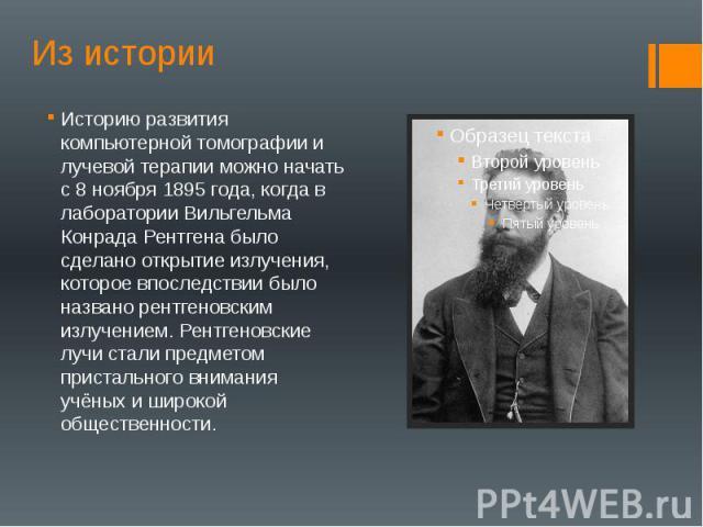Из истории Историю развития компьютерной томографии и лучевой терапии можно начать с 8 ноября 1895 года, когда в лаборатории Вильгельма Конрада Рентгена было сделано открытие излучения, которое впоследствии было названо рентгеновским излучением. Рен…