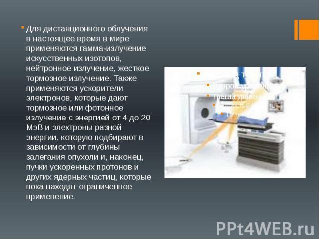 Для дистанционного облучения в настоящее время в мире применяются гамма-излучение искусственных изотопов, нейтронное излучение, жесткое тормозное излучение. Также применяются ускорители электронов, которые дают тормозное или фотонное излучение с эне…
