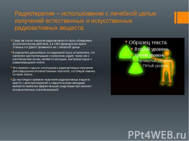 Радиотерапия – использование с лечебной целью излучений естественных и искусственных радиоактивных веществ. Сразу же после открытия радиоактивности было обнаружено ее биологическое действие, а в 1901 французские врачи Э.Бенье и А.Данло применили ее …
