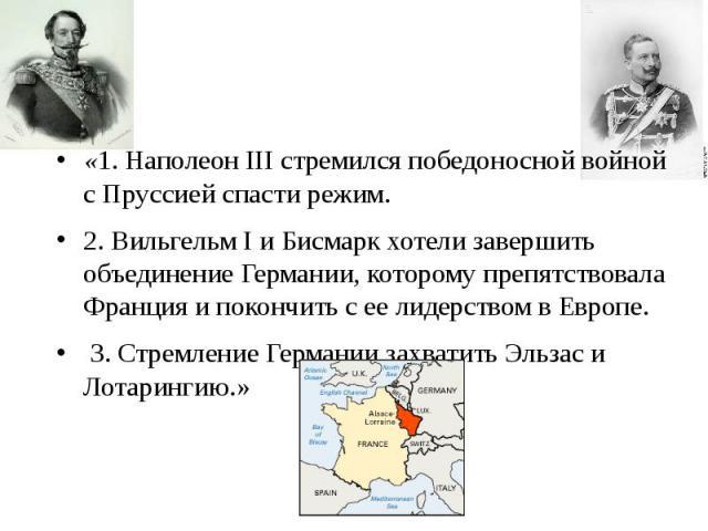 «1. НаполеонIIIстремился победоносной войной с Пруссией спасти режим. «1. НаполеонIIIстремился победоносной войной с Пруссией спасти режим. 2. ВильгельмIи Бисмарк хотели завершить объединение Германии, которому пр…