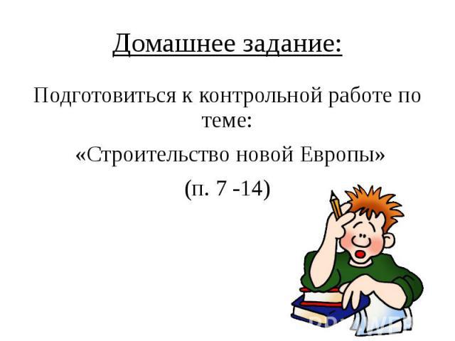Домашнее задание: Подготовиться к контрольной работе по теме: «Строительство новой Европы» (п. 7 -14)