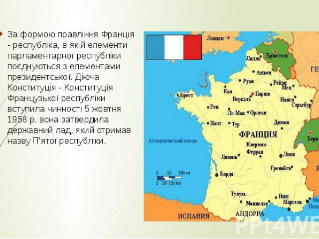 За формою правління Франція - республіка, в якій елементи парламентарної республіки поєднуються з елементами президентської. Діюча Конституція - Конституція Французької республіки вступила чинності 5 жовтня 1958 р. вона затвердила державний лад, яки…