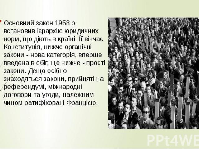 Основний закон 1958 р. встановив ієрархію юридичних норм, що діють в країні. Її вінчає Конституція, нижче органічні закони - нова категорія, вперше введена в обіг, ще нижче - прості закони. Дещо осібно знаходяться закони, прийняті на референдумі, мі…