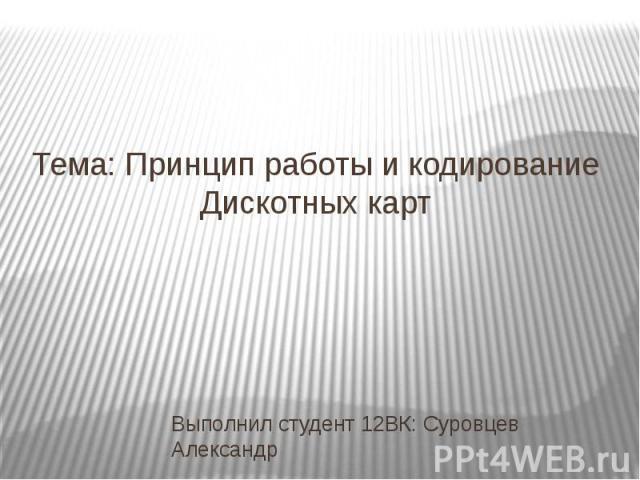 Тема: Принцип работы и кодирование Дискотных карт Выполнил студент 12ВК: Суровцев Александр