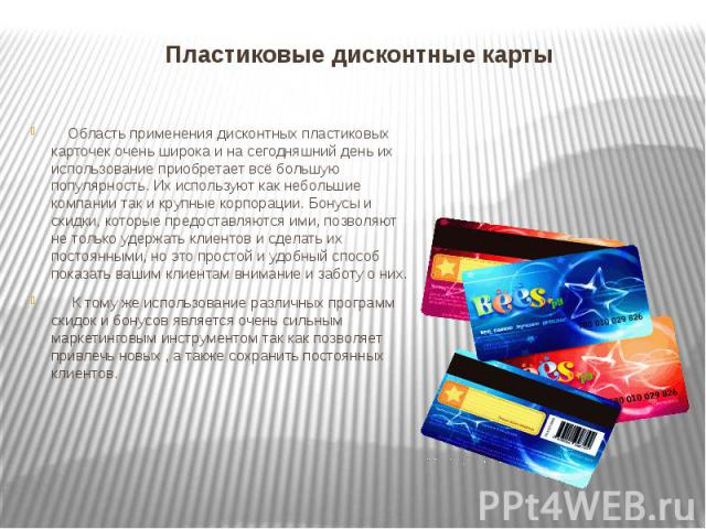 Пластиковые дисконтные карты Область применения дисконтных пластиковых карточек очень широка и на сегодняшний день их использование приобретает всё большую популярность. Их используют как небольшие компании так и крупные корпорации. Бонусы и скидки,…