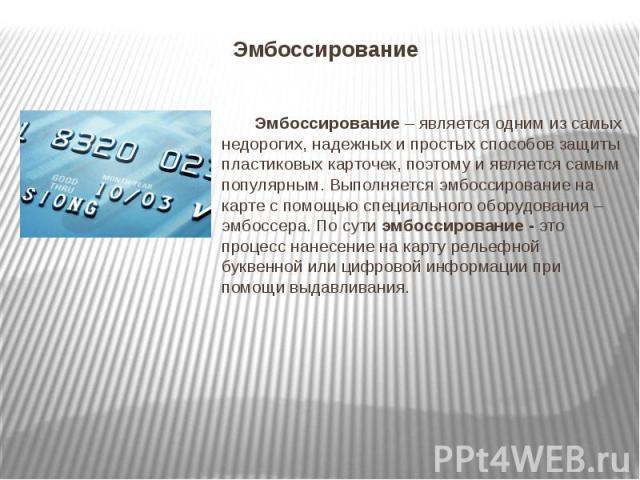 Эмбоссирование Эмбоссирование – является одним из самых недорогих, надежных и простых способов защиты пластиковых карточек, поэтому и является самым популярным. Выполняется эмбоссирование на карте с помощью специального оборудования – эмбоссера. По …