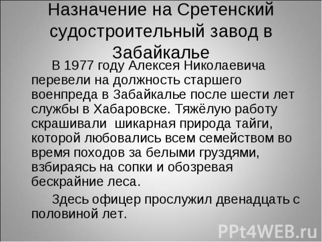 В 1977 году Алексея Николаевича перевели на должность старшего военпреда в Забайкалье после шести лет службы в Хабаровске. Тяжёлую работу скрашивали шикарная природа тайги, которой любовались всем семейством во время походов за белыми груздями, взби…