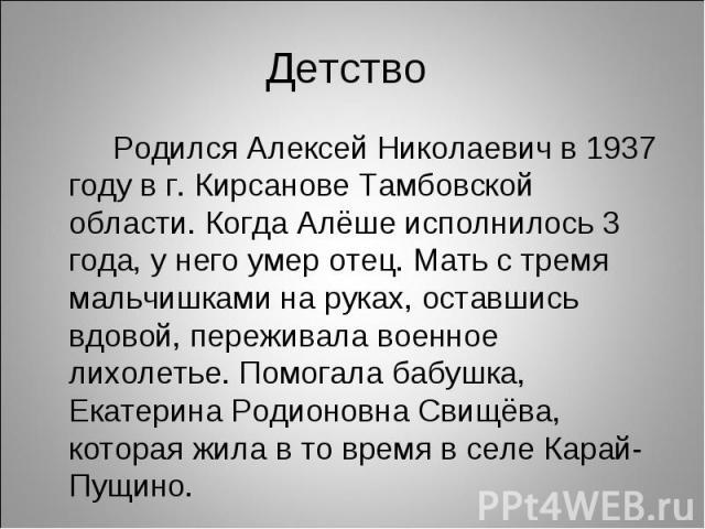 Родился Алексей Николаевич в 1937 году в г. Кирсанове Тамбовской области. Когда Алёше исполнилось 3 года, у него умер отец. Мать с тремя мальчишками на руках, оставшись вдовой, переживала военное лихолетье. Помогала бабушка, Екатерина Родионовна Сви…