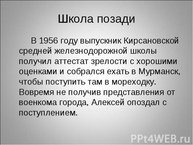 В 1956 году выпускник Кирсановской средней железнодорожной школы получил аттестат зрелости с хорошими оценками и собрался ехать в Мурманск, чтобы поступить там в мореходку. Вовремя не получив представления от военкома города, Алексей опоздал с посту…