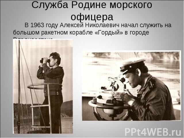 В 1963 году Алексей Николаевич начал служить на большом ракетном корабле «Гордый» в городе Владивостоке. В 1963 году Алексей Николаевич начал служить на большом ракетном корабле «Гордый» в городе Владивостоке.