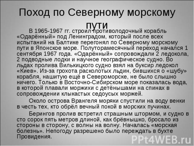 В 1965-1967 гг. строил противолодочный корабль «Одарённый» под Ленинградом, который после всех испытаний на Балтике перегонял по Северному морскому пути в Японское море. Полуторамесячный переход начался 1 сентября 1967 года. «Одарённый» сопровождали…
