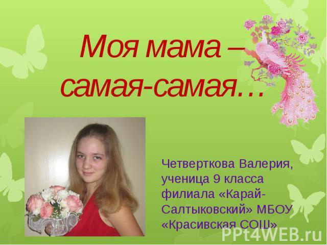 Моя мама –самая-самая…Четверткова Валерия, ученица 9 класса филиала «Карай-Салтыковский» МБОУ «Красивская СОШ»