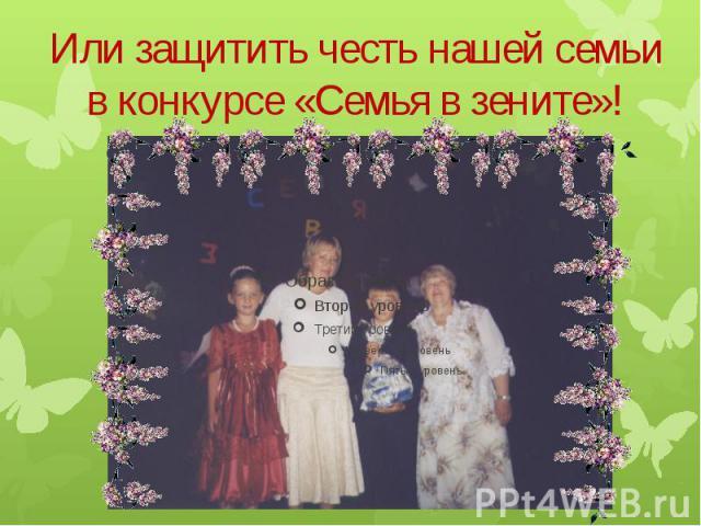 Или защитить честь нашей семьи в конкурсе «Семья в зените»!