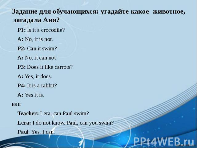 Задание для обучающихся: угадайте какое животное, загадала Аня? P1: Is it a crocodile? A: No, it is not. P2: Can it swim? A: No, it can not. P3: Does it like carrots? A: Yes, it does. P4: It is a rabbit? A: Yes it is. или Teacher: Lera, can Paul swi…
