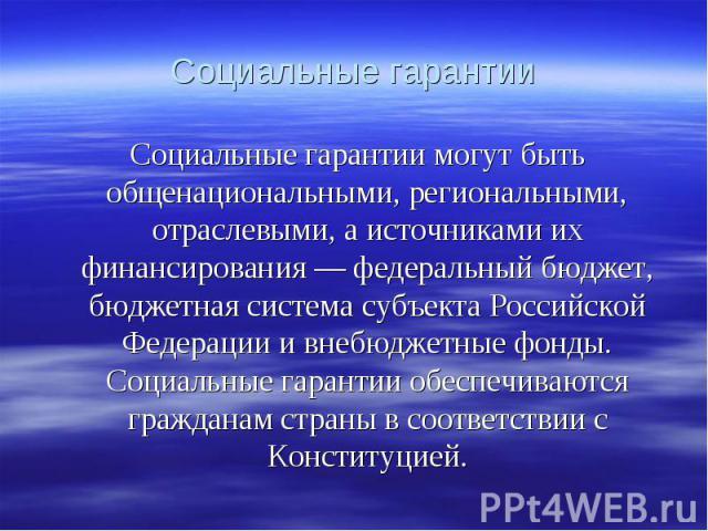 Социальные гарантии могут быть общенациональными, региональными, отраслевыми, а источниками их финансирования — федеральный бюджет, бюджетная система субъекта Российской Федерации и внебюджетные фонды. Социальные гарантии обеспечиваются гражданам ст…