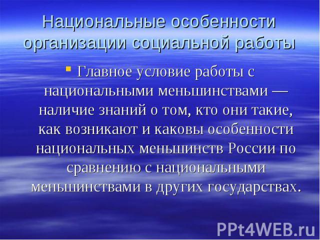 Главное условие работы с национальными меньшинствами — наличие знаний о том, кто они такие, как возникают и каковы особенности национальных меньшинств России по сравнению с национальными меньшинствами в других государствах. Главное условие работы с …