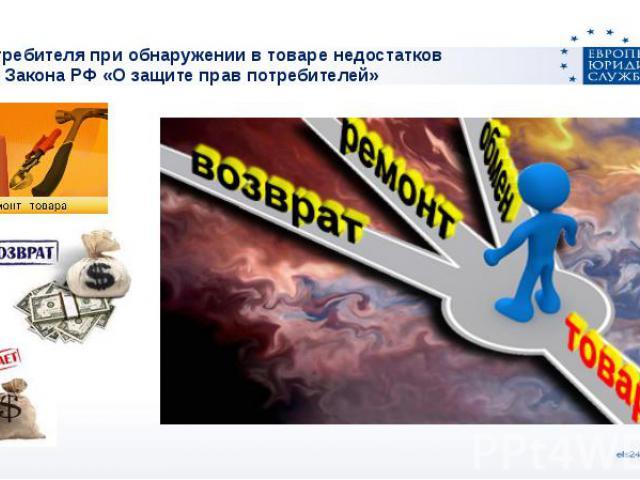 Права потребителя при обнаружении в товаре недостатковСтатья 18 Закона РФ «О защите прав потребителей»