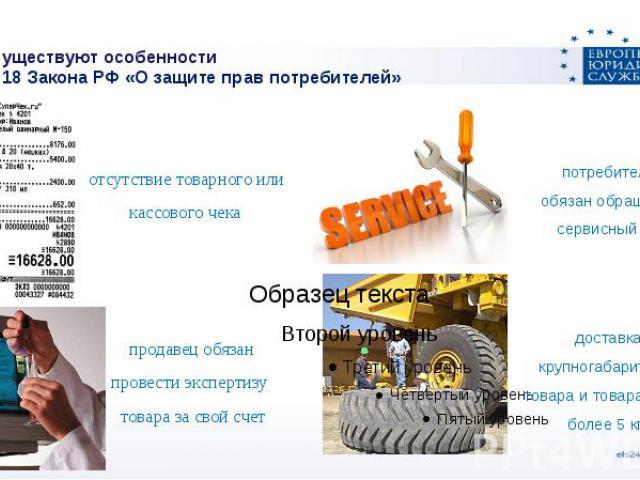 Какие существуют особенностиСтатья 18 Закона РФ «О защите прав потребителей» отсутствие товарного или кассового чека продавец обязан провести экспертизу товара за свой счет