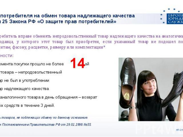 Право потребителя на обмен товара надлежащего качестваСтатья 25 Закона РФ «О защите прав потребителей» Потребитель вправе обменять непродовольственный товар надлежащего качества на аналогичный товар у продавца, у которого этот товар был приобретен, …
