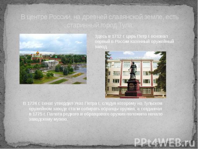 В центре России, на древней славянской земле, есть старинный город ТулаЗдесь в 1712 г. царь Петр I основал первый в России казенный оружейный завод.
