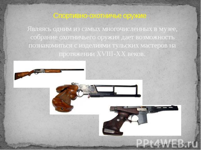 Спортивно-охотничье оружиеЯвляясь одним из самых многочисленных в музее, собрание охотничьего оружия дает возможность познакомиться с изделиями тульских мастеров на протяжении XVIII-XX веков.