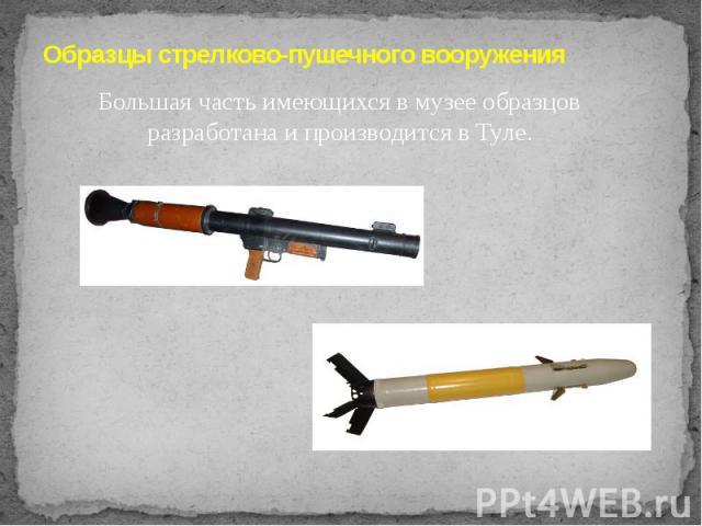 Образцы стрелково-пушечного вооруженияБольшая часть имеющихся в музее образцов разработана и производится в Туле.