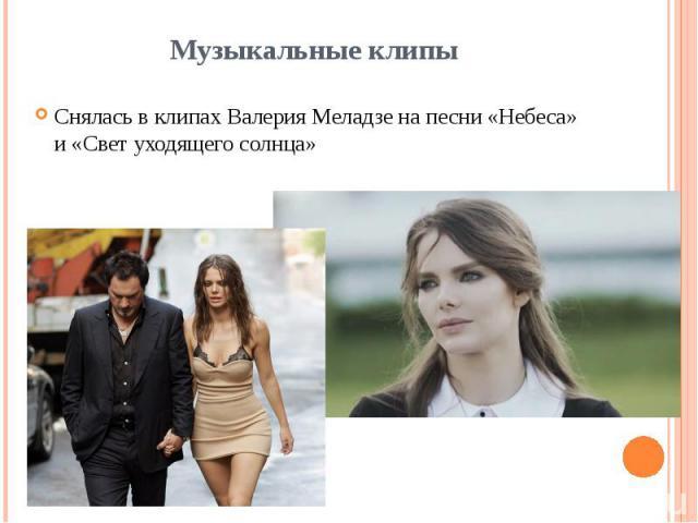 Музыкальные клипы Снялась в клипахВалерия Меладзена песни «Небеса» и «Свет уходящего солнца»