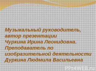 Музыкальный руководитель, автор презентации Чуркина Ирина Леонидовна. Преподават