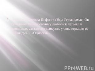 Первым учителем Пифагора был Гермодамас. Он прививает своем ученику любовь к муз